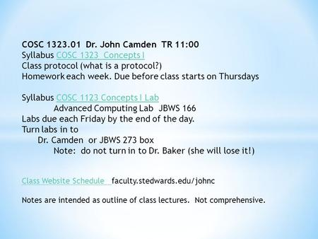 COSC 1323.01 Dr. John Camden TR 11:00 Syllabus COSC 1323 Concepts I Class protocol (what is a protocol?) Homework each week. Due before class starts on.