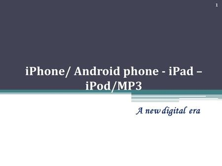 IPhone/ Android phone - iPad – iPod/MP3 A new digital era 1.