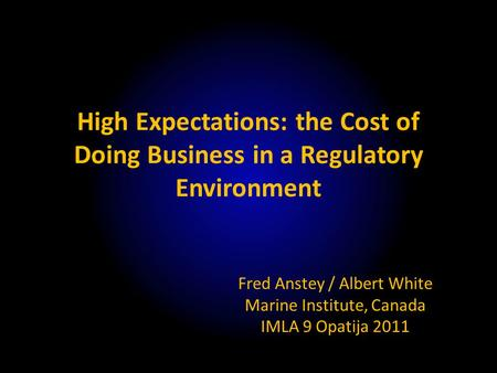High Expectations: the Cost of Doing Business in a Regulatory Environment Fred Anstey / Albert White Marine Institute, Canada IMLA 9 Opatija 2011.