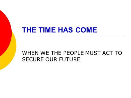 THE TIME HAS COME WHEN WE THE PEOPLE MUST ACT TO SECURE OUR FUTURE.