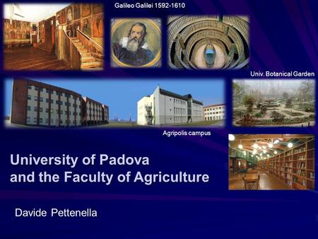 University of Padova and the Faculty of Agriculture Galileo Galilei 1592-1610 Davide Pettenella Univ. Botanical Garden Agripolis campus.