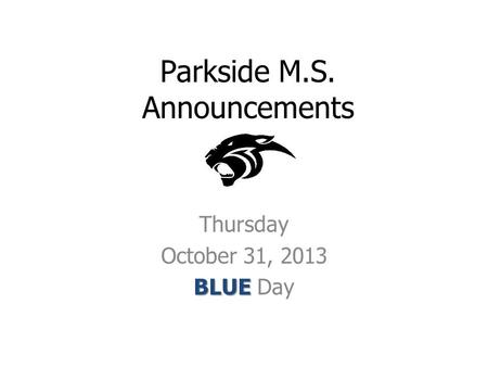 Parkside M.S. Announcements Thursday October 31, 2013 BLUE BLUE Day.