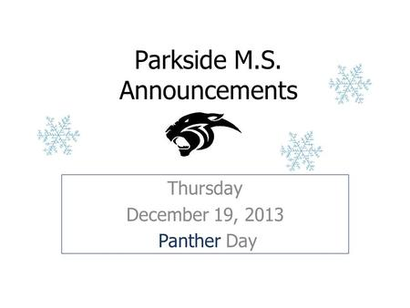 Parkside M.S. Announcements Thursday December 19, 2013 Panther Day.