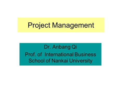 Project Management Dr. Anbang Qi Prof. of International Business School of Nankai University.