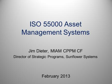 ISO 55000 Asset Management Systems February 2013 Jim Dieter, MIAM CPPM CF Director of Strategic Programs, Sunflower Systems.