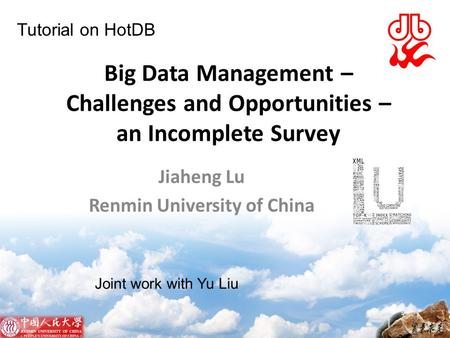 Big Data Management – Challenges and Opportunities – an Incomplete Survey Jiaheng Lu Renmin University of China Joint work with Yu Liu Tutorial on HotDB.