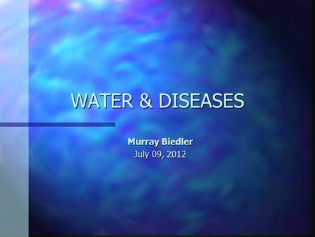 WATER & DISEASES Murray Biedler July 09, 2012. Current Medical Reality DiseaseMorbidity (episodes/year) Mortality (deaths/year) Diarrhoeal diseases 1,000,000,0003,300,000.