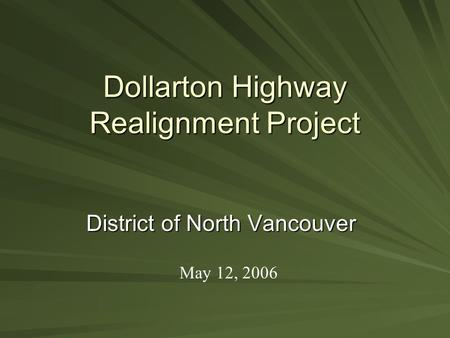 Dollarton Highway Realignment Project District of North Vancouver May 12, 2006.