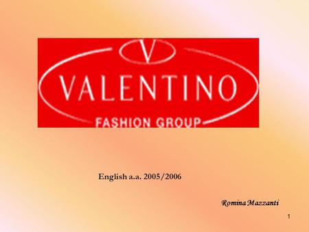 1 Romina Mazzanti English a.a. 2005/2006. HISTORY The Valentino Fashion Group S.p.A. is a natural extension of the Marzotto Group's industrial experience.