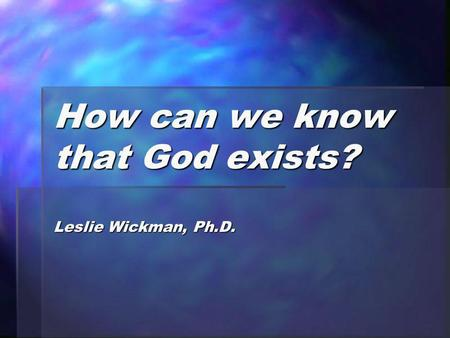 How can we know that God exists? Leslie Wickman, Ph.D.