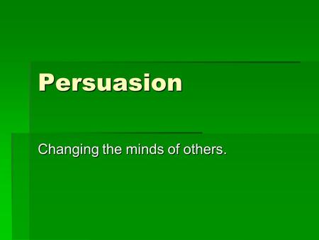 Persuasion Changing the minds of others.. What is Persuasion?  To persuade means to get others to believe or act in a certain way.  To win over  To.