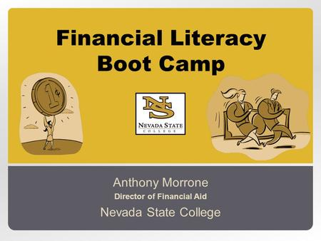 Financial Literacy Boot Camp Anthony Morrone Director of Financial Aid Nevada State College.