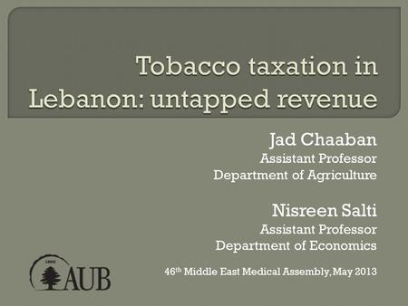 Jad Chaaban Assistant Professor Department of Agriculture Nisreen Salti Assistant Professor Department of Economics 46 th Middle East Medical Assembly,