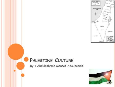 P ALESTINE C ULTURE By : Abdulrahman Monsef Abouhamda.