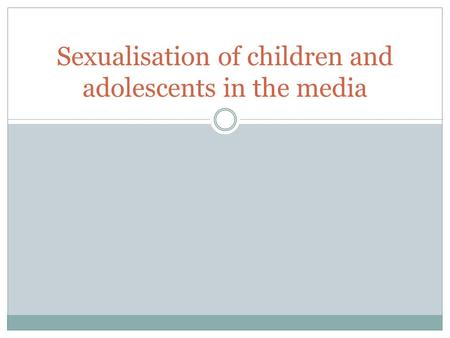 Sexualisation of children and adolescents in the media.