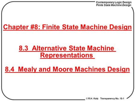 Contemporary Logic Design Finite State Machine Design © R.H. Katz Transparency No. 15-1 Chapter #8: Finite State Machine Design 8.3 Alternative State Machine.