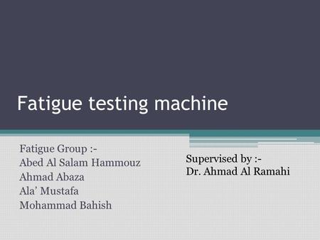 Fatigue testing machine Fatigue Group :- Abed Al Salam Hammouz Ahmad Abaza Ala' Mustafa Mohammad Bahish Supervised by :- Dr. Ahmad Al Ramahi.