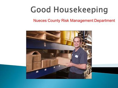 Nueces County Risk Management Department.  You will be able to: ◦ Recognize the importance of good housekeeping ◦ Understand housekeeping responsibilities.