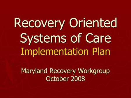 Recovery Oriented Systems of Care Implementation Plan Maryland Recovery Workgroup October 2008.