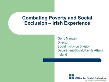 Combating Poverty and Social Exclusion – Irish Experience Gerry Mangan Director Social Inclusion Division Department-Social, Family Affairs Ireland.