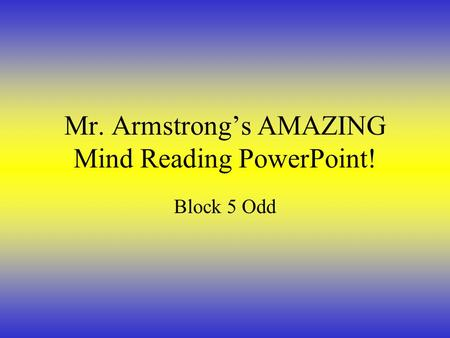 Mr. Armstrong's AMAZING Mind Reading PowerPoint! Block 5 Odd.