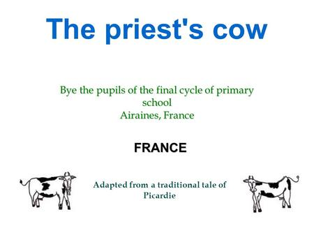 The priest's cow FRANCE Adapted from a traditional tale of Picardie Bye the pupils of the final cycle of primary school Airaines, France.