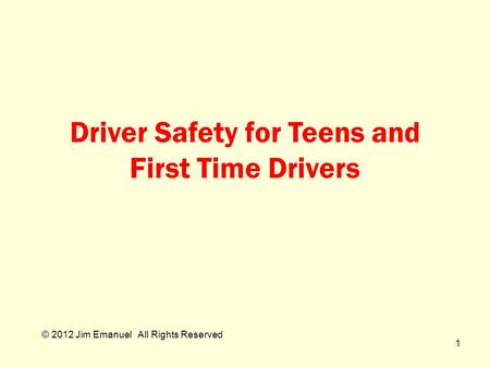 © 2012 Jim Emanuel All Rights Reserved Driver Safety for Teens and First Time Drivers 1.