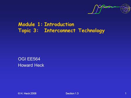© H. Heck 2008Section 1.31 Module 1:Introduction Topic 3:Interconnect Technology OGI EE564 Howard Heck.