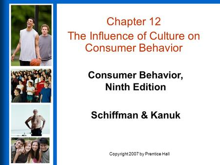 Consumer Behavior, Ninth Edition Schiffman & Kanuk Copyright 2007 by Prentice Hall Chapter 12 The Influence of Culture on Consumer Behavior.