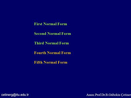 Assoc.Prof.Dr.B.Gültekin Çetiner First Normal Form Second Normal Form Third Normal Form Fourth Normal Form Fifth Normal Form