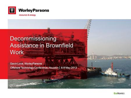 Decommissioning Assistance in Brownfield Work Gavin Love, WorleyParsons Offshore Technology Conference, Houston │ 6-9 May 2013.