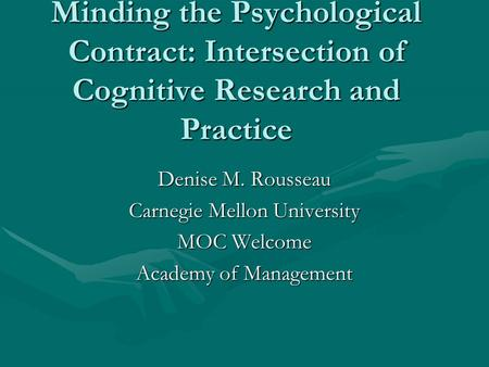 Minding the Psychological Contract: Intersection of Cognitive Research and Practice Denise M. Rousseau Carnegie Mellon University MOC Welcome Academy of.