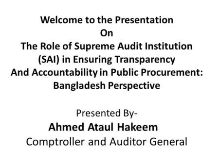 Welcome to the Presentation On The Role of Supreme Audit Institution (SAI) in Ensuring Transparency And Accountability in Public Procurement: Bangladesh.