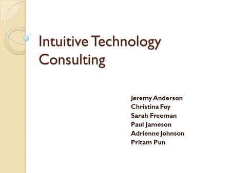 Intuitive Technology Consulting Jeremy Anderson Christina Foy Sarah Freeman Paul Jameson Adrienne Johnson Pritam Pun.