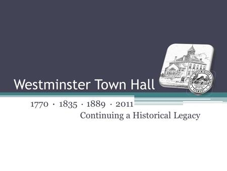 Westminster Town Hall 1770 ● 1835 ● 1889 ● 2011 Continuing a Historical Legacy.