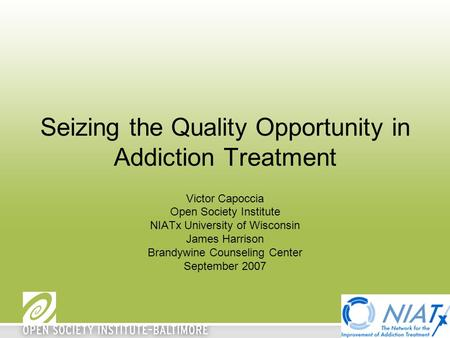 Seizing the Quality Opportunity in Addiction Treatment Victor Capoccia Open Society Institute NIATx University of Wisconsin James Harrison Brandywine Counseling.
