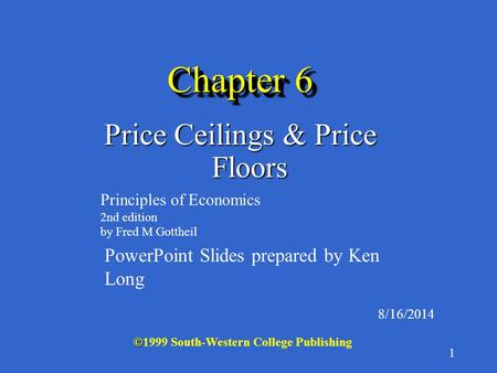 1 Chapter 6 Price Ceilings & Price Floors 8/16/2014 © ©1999 South-Western College Publishing Principles of Economics 2nd edition by Fred M Gottheil PowerPoint.