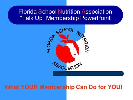 "Florida School Nutrition Association ""Talk Up"" Membership PowerPoint What YOUR Membership Can Do for YOU!"