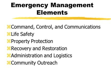 Emergency Management Elements zCommand, Control, and Communications zLife Safety zProperty Protection zRecovery and Restoration zAdministration and Logistics.
