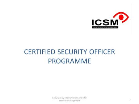 CERTIFIED SECURITY OFFICER PROGRAMME Copyright by International Centre for Security Management 1.