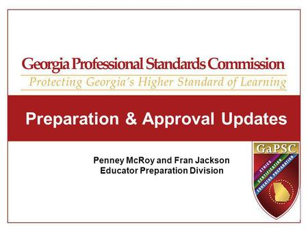 Preparation & Approval Updates Penney McRoy and Fran Jackson Educator Preparation Division.