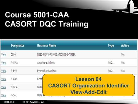 Course 5001-CAA CASORT DQC Training 5001-04-01© 2012 AVSOG, Inc. Lesson 04 CASORT Organization Identifier View-Add-Edit.