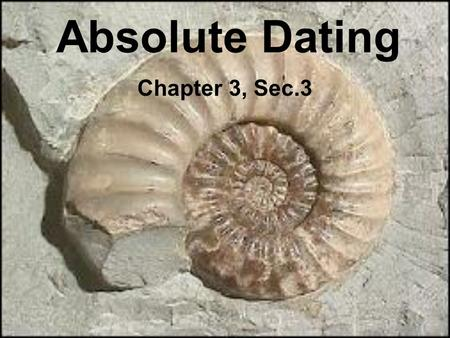 Absolute Dating Chapter 3, Sec.3. Process to find the approximate age of rocks or fossils.