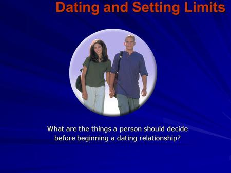 Dating and Setting Limits What are the things a person should decide before beginning a dating relationship?