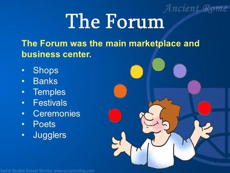 1 The Forum was the main marketplace and business center. Shops Banks Temples Festivals Ceremonies Poets Jugglers The Forum.