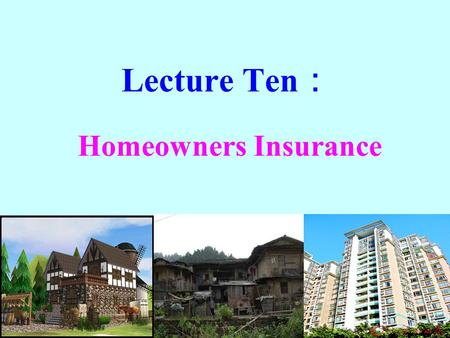 Lecture Ten : Homeowners Insurance. Learning Objectives Identify the major homeowners policies for homeowners, condominium owners, and renters. Explain.