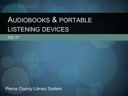 ICE-TT A UDIOBOOKS & PORTABLE LISTENING DEVICES Pierce County Library System.