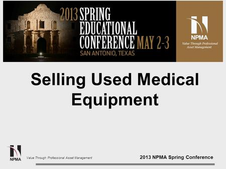 2013 NPMA Spring Conference Value Through Professional Asset Management Selling Used Medical Equipment.