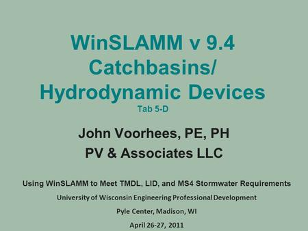 WinSLAMM v 9.4 Catchbasins/ Hydrodynamic Devices Tab 5-D John Voorhees, PE, PH PV & Associates LLC Using WinSLAMM to Meet TMDL, LID, and MS4 Stormwater.