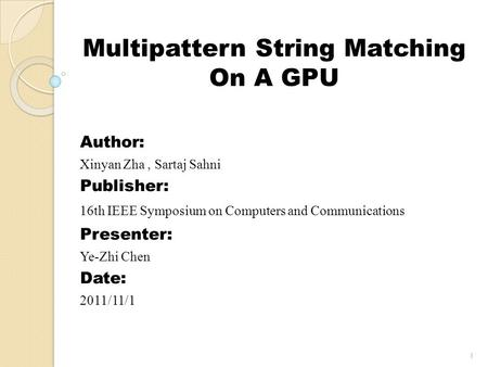 Multipattern String Matching On A GPU Author: Xinyan Zha, Sartaj Sahni Publisher: 16th IEEE Symposium on Computers and Communications Presenter: Ye-Zhi.